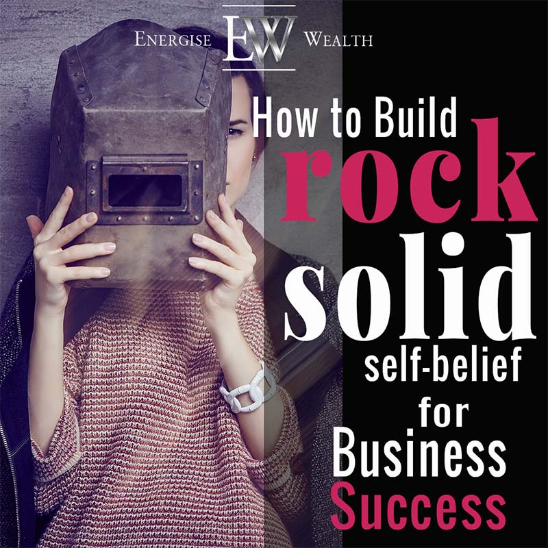How To Build Rock Solid Self Belief For Business Success